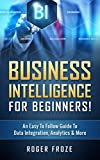 Business Intelligence For Beginners!: An Easy To Follow Guide To Data Integration, Analytics & More (Data Analytics, Predictive Analysis, Business Intelligence) (English Edition)