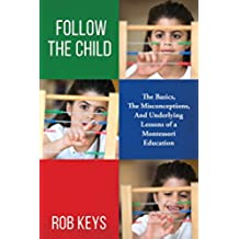 Follow the Child: The Basics, The Misconceptions, and the Underlying Lessons of a Montessori Education (English Edition)