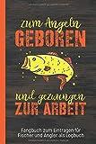 Fangbuch zum Eintragen für Fischer und Angler als Logbuch geboren zum Angeln: Tagebuch für...