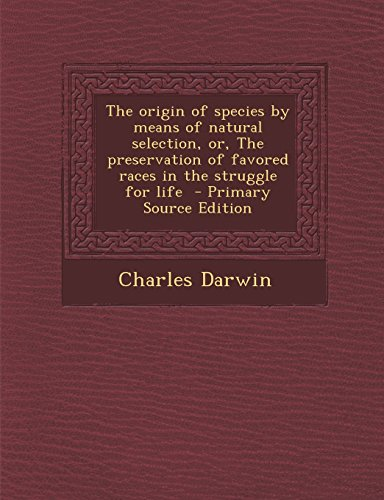 The Origin of Species by Means of Natural Selection, Or, the Preservation of Favored Races in the Struggle for Life - Primary Source Edition