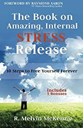 The Book On Amazing Internal Stress Release: 10 Steps To Free Yourself Forever