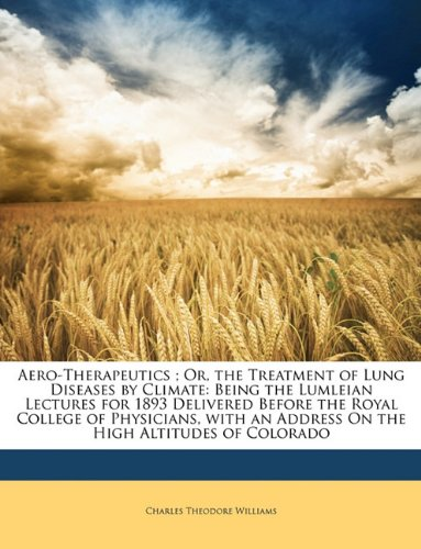 Aero-Therapeutics ; Or, the Treatment of Lung Diseases by Climate: Being the Lumleian Lectures for 1893 Delivered Before the Royal College of ... an Address On the High Altitudes of Colorado