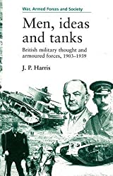 Men, ideas and tanks: British Military Thought and Armoured Forces, 1903-39 (War, Armed Forces and Society)