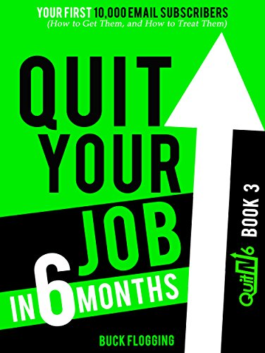 Quit Your Job in 6 Months: Book 3: Your First 10,000 Email Subscribers (How to Get Them, and How to Treat Them)