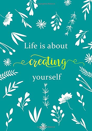 Life Is about Creating Yourself: Lined Notebook A5 | Medium Decorative Journal with Date on Top | Floral Design White Teal