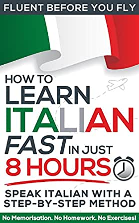 Learn Italian FAST in Just 8 Hours! (How to): No Memorisation  No Homework   No Exercises! (Fluent Before You Fly)