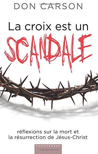 La croix est un scandale (Scandalous: The Cross and Resurrection of Jesus): Réflexions sur la mort et la résurrection de Jésus-Christ par Don Carson