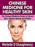 Chinese Medicine For Healthy Skin: The Chinese Medicine Guide to Healthier Skin, Ageless Beauty and Vitality (English Edition)