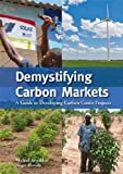 Demystifying Carbon Markets: A Guide to Developing Carbon Credit Projects by Michiel Arnoldus (Editor) � Visit Amazon's Michiel Arnoldus Page search results for this author Michiel Arnoldus (Editor) (22-Feb-2012) Paperback