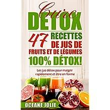 CURE DETOX : 47 Recettes de Jus de Fruits et de Légumes 100% DETOX!: Les jus détox pour maigrir rapidement et être en forme (47 recettes pour etre en bonne santé t. 2)