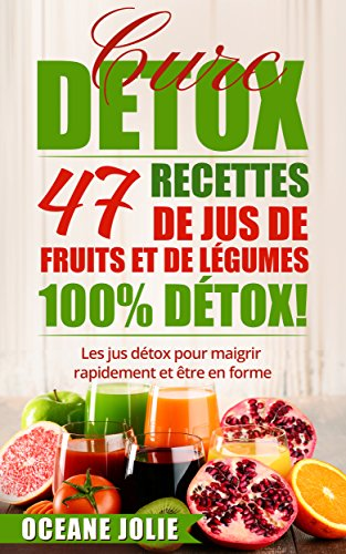 CURE DETOX : 47 Recettes de Jus de Fruits et de Légumes 100% DETOX!: Les jus détox pour maigrir rapidement et être en forme (47 recettes pour etre en bonne santé t. 2) par OCEANE JOLIE