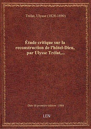 tude critique sur la reconstruction de l'htel-Dieu, par Ulysse Trlat,...