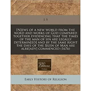 [N]ews of a New World from the Word and Works of God Compared Together Evidencing That the Times of the Man of Sin Are Legally Determin[ed] and by the Same Right the Days of the S[o]n of Man Are Alre[ady] Commenced (1676) (Paperback) - Common