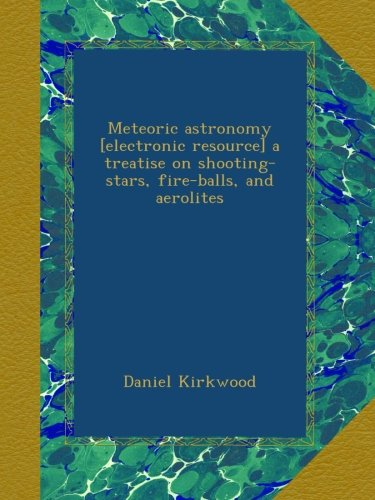 Meteoric astronomy [electronic resource] a treatise on shooting-stars, fire-balls, and aerolites
