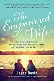 The Empowered Wife: Six Surprising Secrets for Attracting Your Husbands Time, Attention, and Affection