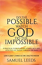 Do the Possible, Watch God Do the Impossible: A practical guide to living a happy, rich and effective life taught through the Bible