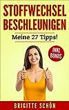 Stoffwechsel beschleunigen. Meine 27 Tipps! Bonus: Wie Sie ihr Bauchfett loswerden!: Abnehmen und schlank werden, zusätzlich Fett verbrennen ohne Zucker. (Endlich zuckerfrei 1)