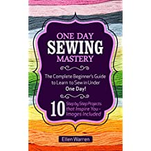 SEWING: ONE DAY SEWING MASTERY: The Complete Beginner's Guide to Learn to Sew in Under 1 Day! - 10 Step by Step Projects That Inspire You – Images Included (English Edition)