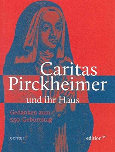Caritas Pirckheimer - und ihr Haus: Gedanken zum 550. Geburtstag