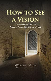 How to See a Vision: Contemplative Ethics in Julian of Norwich and Teresa of Avila by [Richard Norton]