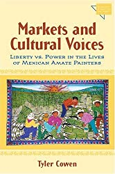 Markets and Cultural Voices: Liberty vs. Power in the Lives of Mexican Amate Painters (Economics, Cognition, and Society) by Tyler Cowen (2005-04-13)