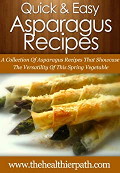 Asparagus Recipes: A Collection Of Asparagus Recipes That Showcase The Versatility Of This Spring Vegetable. (Quick & Easy Recipes) (English Edition) par [Miller, Mary]