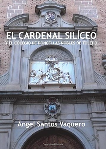 EL CARDENAL SILÍCEO Y EL COLEGIO DE DONCELLAS NOBLES DE TOLEDO por ÁNGEL SANTOS VAQUERO
