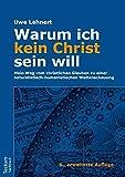 Warum ich kein Christ sein will - Mein Weg vom christlichen Glauben zu einer naturalistisch-humanistischen Weltanschauung - Uwe Lehnert
