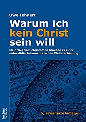 Warum ich kein Christ sein will – Mein Weg vom christlichen Glauben zu einer naturalistisch-humanistischen Weltanschauung
