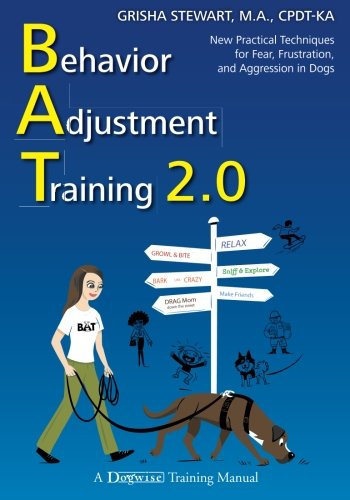 Behavior Adjustment Training 2.0: New Practical Techniques for Fear, Frustration, and Aggression in Dogs -