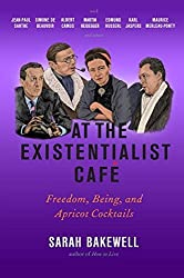 At the Existentialist Caf??: Freedom, Being, and Apricot Cocktails with Jean-Paul Sartre, Simone de Beauvoir, Albert Camus, Martin Heidegger, Maurice Merleau-Ponty and Others by Sarah Bakewell (2016-03-01)