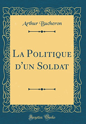 La Politique d'un Soldat (Classic Reprint) par Arthur Bucheron