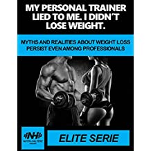 MY PERSONAL TRAINER LIED TO ME. I DIDN'T LOSE WEIGHT: MYTHS AND REALITIES ABOUT WEIGHT LOSS PERSIST EVEN AMONG PROFESSIONALS. (English Edition)