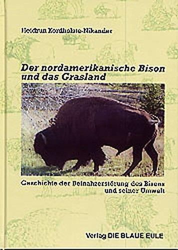 Der nordamerikanische Bison und das Grasland: Geschichte der Beinahzerstörung des Bisons und seiner Umwelt
