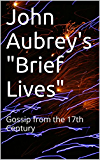 "John Aubrey's ""Brief Lives"": Gossip from the 17th Century"