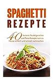 Spaghetti Rezepte: 40 leckere Nudelgerichte und Pasta Rezepte zum zu Hause einfach und schnell nachmachen.