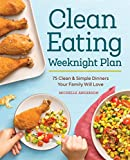 The Clean Eating Weeknight Plan: 75 Clean & Simple Dinners Your Family Will Love