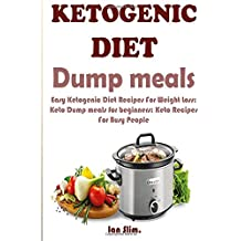 Ketogenic Diet Dump Meals: Easy Ketogenic Diet Recipes For Weight Loss: Keto Dump meals for beginners: Keto Recipes For Busy People: Keto Dump Dinners