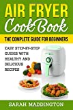 Air Fryer Cookbook: The Complete Guide for Beginners: Easy Step-by-Step Guides w