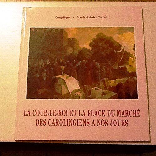 La Cour-le-Roi et la Place du Marché, des Carolingiens à nos jours : Catalogue de l'exposition, Compiègne, Musée Antoine Vivenel, septembre 1994-février 1995