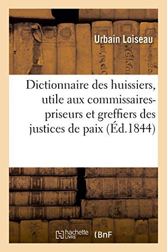 Dictionnaire des huissiers, utile aux commissaires-priseurs et greffiers des justices de paix: divisé en 2 parties l'une renfermant la période antérieure à 1835. par Loiseau-U