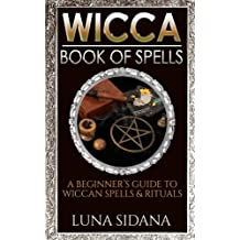 Wicca Book Of Spells: A Beginner's Guide To Wiccan Spells & Rituals (Wicca Spells for Beginners)