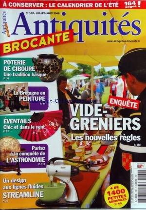ANTIQUITES BROCANTE [No 132] du 01/07/2009 - VIDE-GRENIERS - LES NOUVELLES REGLES - POTERIE DE CIBOURE - TRADITION BASQUE - LA BRETAGNE EN PEINTURE - EVENTAILS - A LA CONQUETE DE L'ASTRONOMIE - UN DESIGN AUX LIGNES FLUIDES STREAMLINE par Collectif