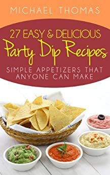 27 Easy and Delicious Party Dip Recipes: Simple Appetizers That Anyone Can Make! (English Edition) par [Thomas, Michael]