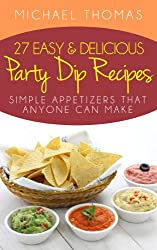 27 Easy and Delicious Party Dip Recipes: Simple Appetizers That Anyone Can Make! (English Edition)