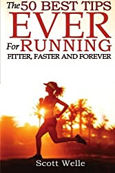 The 50 Best Tips EVER for Running Fitter, Faster and Forever by Scott Welle (2014-01-22)