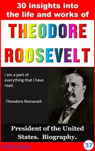 Theodore Roosevelt: 30 Insights into the life and work of Theodore Roosevelt (biography, who was..?,  president of America, Theodore Roosevelt for kids) (English Edition)