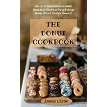 The Donut Cookbook: 101 of the Most Delicious Donut Recipes In History to Fry or Bake at Home (Bread, Cookies, Donuts) (Easy Meal  Book 6) (English Edition)