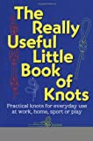 The Really Useful Little Book of Knots: Practical Knots for Everyday Use at Work, Home, Sport or Play