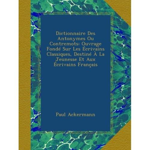 Dictionnaire Des Antonymes Ou Contremots: Ouvrage Fondé Sur Les Écrivains Classiques, Destiné À La Jeunesse Et Aux Écrivains Français